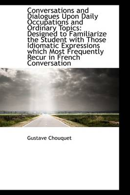 Conversations and Dialogues Upon Daily Occupations and Ordinary Topics Designed to Familiarize the by Gustave Chouquet