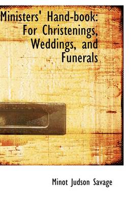 Ministers' Hand-Book For Christenings, Weddings, and Funerals by Minot J Savage