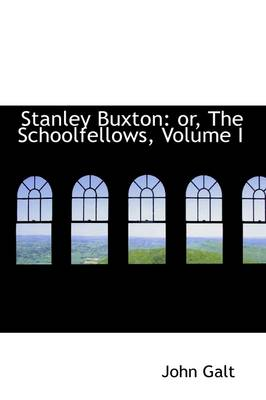 Stanley Buxton Or, the Schoolfellows, Volume I by John Galt