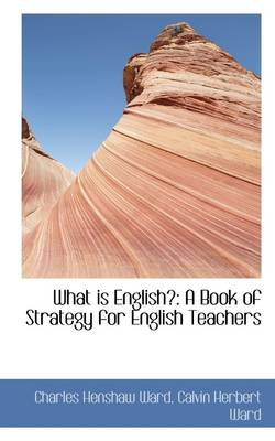What Is English? A Book of Strategy for English Teachers by C H (Rice University, Houston, Texas, USA) Ward