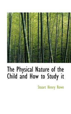 The Physical Nature of the Child and How to Study It by Stuart Henry Rowe