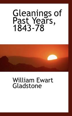 Gleanings of Past Years, 1843-78 by William Ewart Gladstone