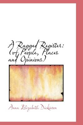 A Ragged Register Of People, Places and Opinions by Anna Elizabeth Dickinson