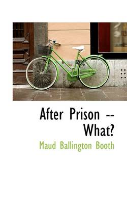 After Prison -- What? by Maud Ballington Booth