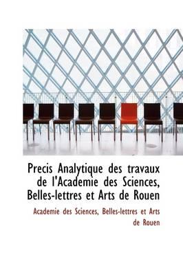 PR Cis Analytique Des Travaux de L'Academie Des Sciences, Belles-Lettres Et Arts de Rouen by Acadmie Des Sciences, Acad Mie Des Sciences
