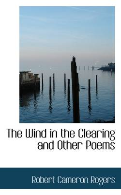 The Wind in the Clearing and Other Poems by Robert Cameron Rogers