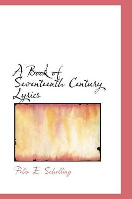 A Book of Seventeenth Century Lyrics by Felix E Schelling
