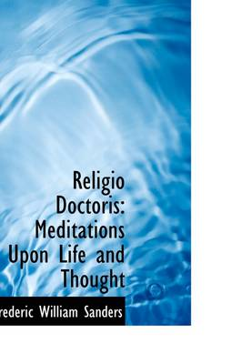 Religio Doctoris Meditations Upon Life and Thought by Frederic William Sanders