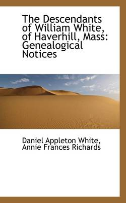 The Descendants of William White, of Haverhill, Mass. Genealogical Notices by Daniel Appleton White