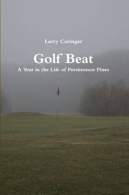 Golf Beat: A Year in the Life of Persimmon Pines by Larry Caringer