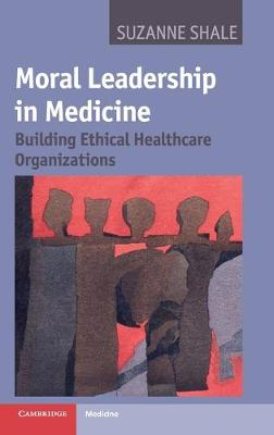Moral Leadership in Medicine Building Ethical Healthcare Organizations by Suzanne Shale