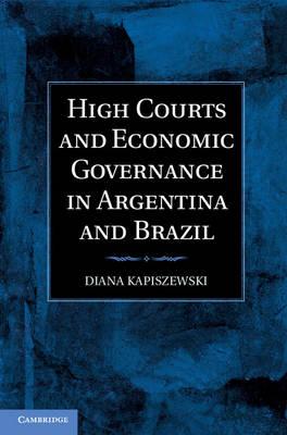 High Courts and Economic Governance in Argentina and Brazil by Diana (University of California, Irvine) Kapiszewski