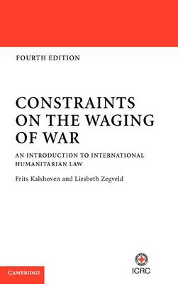 Constraints on the Waging of War An Introduction to International Humanitarian Law by Frits (Universiteit Leiden) Kalshoven, Liesbeth (Universiteit Leiden) Zegveld
