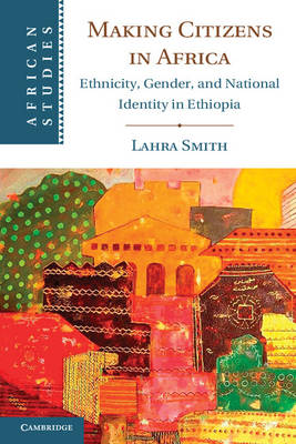 Making Citizens in Africa Ethnicity, Gender, and National Identity in Ethiopia by Lahra Smith