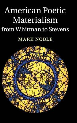 American Poetic Materialism from Whitman to Stevens by Mark (Georgia State University) Noble