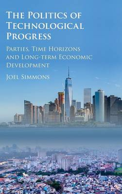 The Politics of Technological Progress Parties, Time Horizons and Long-term Economic Development by Joel W. (University of Maryland, College Park) Simmons
