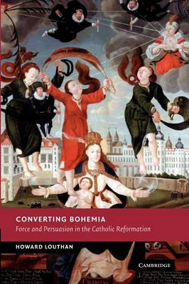 Converting Bohemia Force and Persuasion in the Catholic Reformation by Howard Louthan