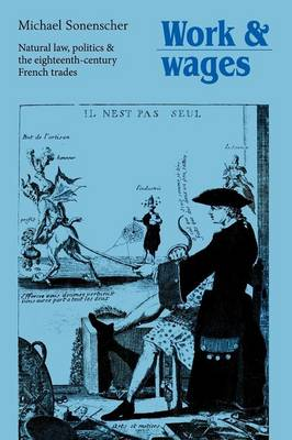 Work and Wages Natural Law, Politics and the Eighteenth-Century French Trades by Michael (Dr) Sonenscher
