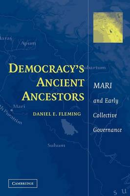 Democracy's Ancient Ancestors Mari and Early Collective Governance by Daniel E. (New York University) Fleming