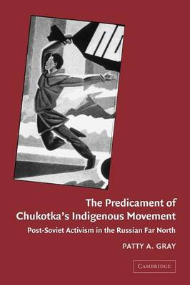 The Predicament of Chukotka's Indigenous Movement Post-Soviet Activism in the Russian Far North by Patty A. (University of Alaska, Fairbanks) Gray