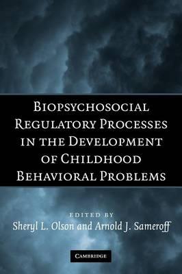 Biopsychosocial Regulatory Processes in the Development of Childhood Behavioral Problems by Sheryl L. (University of Michigan, Ann Arbor) Olson