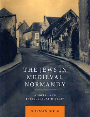 The Jews in Medieval Normandy A Social and Intellectual History by Norman (University of Chicago) Golb