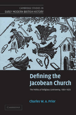 Defining the Jacobean Church The Politics of Religious Controversy, 1603-1625 by Charles W. A. (University of Cambridge) Prior