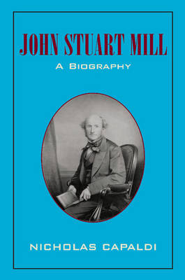 John Stuart Mill A Biography by Nicholas (Loyola University, New Orleans) Capaldi