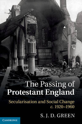 The Passing of Protestant England Secularisation and Social Change, c.1920-1960 by S. J. D. (All Souls College, Oxford) Green