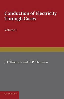 Conduction of Electricity through Gases: Volume 1, Ionisation by Heat and Light by J. J. Thomson, G. P. Thomson