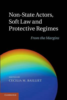 Non-State Actors, Soft Law and Protective Regimes From the Margins by Cecilia M. Bailliet