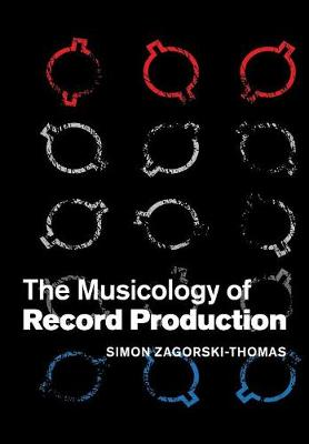 The Musicology of Record Production by Simon (London College of Music, Thames Valley University) Zagorski-Thomas