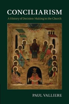 Conciliarism A History of Decision-Making in the Church by Paul (Butler University, Indiana) Valliere