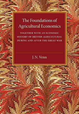 The Foundations of Agricultural Economics Together with an Economic History of British Agriculture during and after the Great War by J. A. Venn
