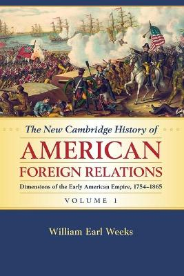 The New Cambridge History of American Foreign Relations: Volume 1, Dimensions of the Early American Empire, 1754-1865 by William Earl (San Diego State University) Weeks