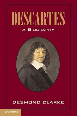 Descartes: A Biography by Desmond M. (University College Cork) Clarke