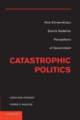 Catastrophic Politics How Extraordinary Events Redefine Perceptions of Government by Lonna Rae (University of New Mexico) Atkeson, Cherie D. (Florida State University) Maestas