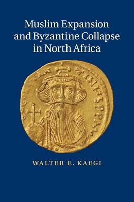 Muslim Expansion and Byzantine Collapse in North Africa by Walter Emil Kaegi