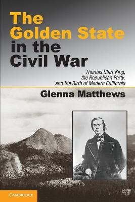 The Golden State in the Civil War Thomas Starr King, the Republican Party, and the Birth of Modern California by Glenna Matthews