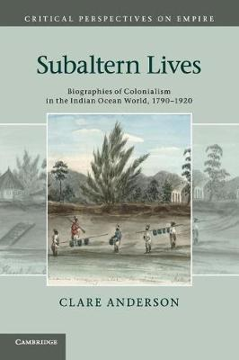 Subaltern Lives Biographies of Colonialism in the Indian Ocean World, 1790-1920 by Clare Anderson