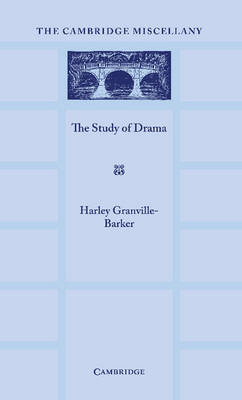 The Study of Drama A Lecture Given at Cambridge on 2 August 1934, with Notes Subsequently Added by Harley Granville-Barker
