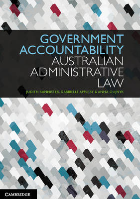 Government Accountability Australian Administrative Law by Judith Bannister, Gabrielle Appleby, Anna Olijnyk, Joanna Howe