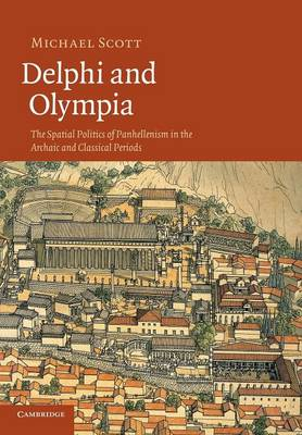 Delphi and Olympia The Spatial Politics of Panhellenism in the Archaic and Classical Periods by Michael Scott