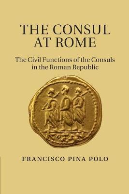 The Consul at Rome The Civil Functions of the Consuls in the Roman Republic by Francisco (Universidad de Zaragoza) Pina Polo