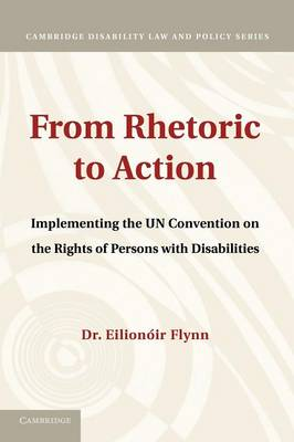From Rhetoric to Action Implementing the UN Convention on the Rights of Persons with Disabilities by Eilionoir Flynn