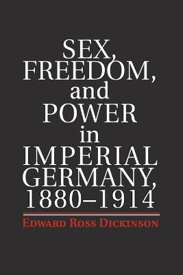 Sex, Freedom, and Power in Imperial Germany, 1880-1914 by Edward Ross (University of California, Davis) Dickinson