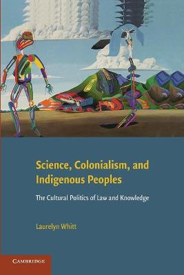 Science, Colonialism, and Indigenous Peoples The Cultural Politics of Law and Knowledge by Laurelyn (Brandon University, Manitoba, Canada) Whitt