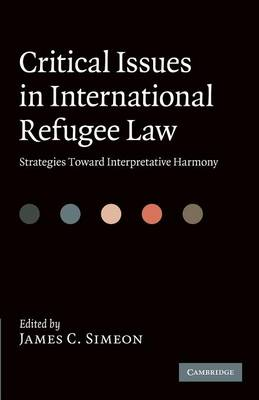 Critical Issues in International Refugee Law Strategies toward Interpretative Harmony by James C. (York University, Toronto) Simeon