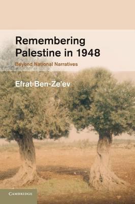 Remembering Palestine in 1948 Beyond National Narratives by Efrat (Academic Centre Ruppin, Israel) Ben-Ze'ev