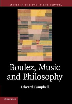 Boulez, Music and Philosophy by Edward (University of Aberdeen) Campbell